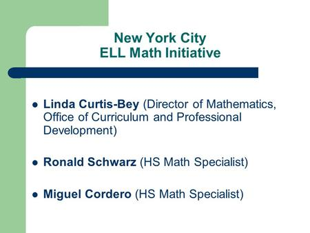 New York City ELL Math Initiative Linda Curtis-Bey (Director of Mathematics, Office of Curriculum and Professional Development) Ronald Schwarz (HS Math.