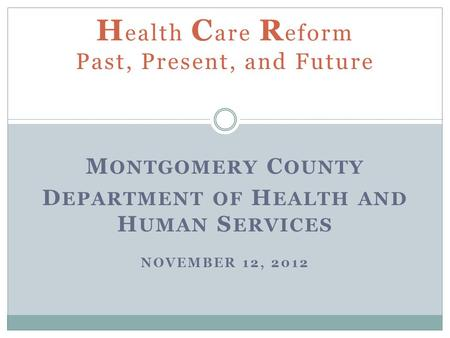 M ONTGOMERY C OUNTY D EPARTMENT OF H EALTH AND H UMAN S ERVICES NOVEMBER 12, 2012 H ealth C are R eform Past, Present, and Future.