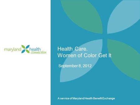A service of Maryland Health Benefit Exchange Health Care. Women of Color Get It September 8, 2012.