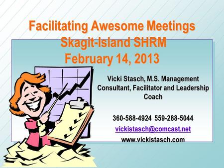 Facilitating Awesome Meetings Skagit-Island SHRM February 14, 2013 Vicki Stasch, M.S. Management Consultant, Facilitator and Leadership Coach 360-588-4924.