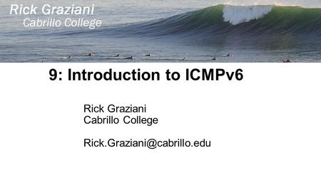 9: Introduction to ICMPv6 Rick Graziani Cabrillo College