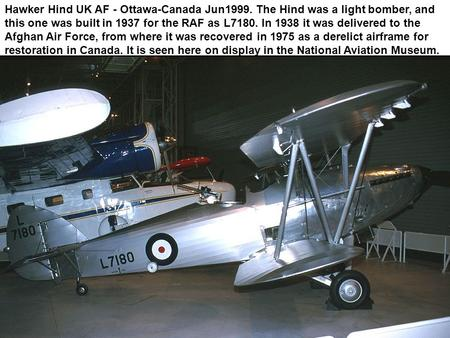 Hawker Hind UK AF - Ottawa-Canada Jun1999. The Hind was a light bomber, and this one was built in 1937 for the RAF as L7180. In 1938 it was delivered to.
