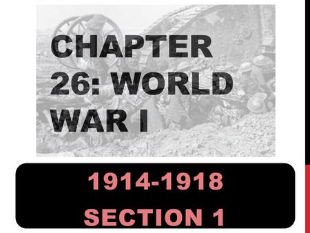 CHAPTER 26: WORLD WAR I 1914-1918 SECTION 1. 1.Why was Europe on the brink of war in 1914? 2.Why did war break out? 3.What were the results of the fighting.