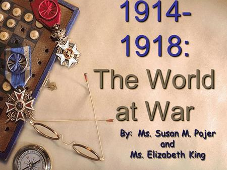 1914- 1918: The World at War 1914- 1918: The World at War By: Ms. Susan M. Pojer and Ms. Elizabeth King By: Ms. Susan M. Pojer and Ms. Elizabeth King.
