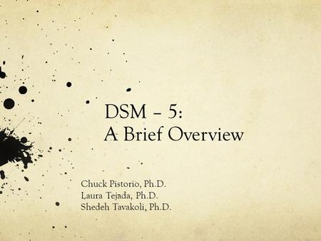 DSM – 5: A Brief Overview Chuck Pistorio, Ph.D. Laura Tejada, Ph.D. Shedeh Tavakoli, Ph.D.