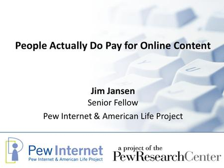 People Actually Do Pay for Online Content Jim Jansen Senior Fellow Pew Internet & American Life Project.