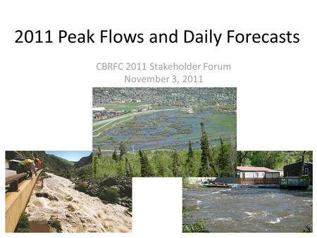 2011 Peak Flows and Daily Forecasts CBRFC 2011 Stakeholder Forum November 3, 2011.