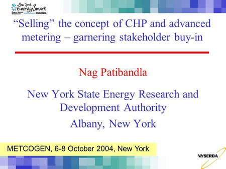"Nag Patibandla New York State Energy Research and Development Authority Albany, New York ""Selling"" the concept of CHP and advanced metering – garnering."