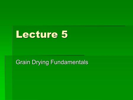 Lecture 5 Grain Drying Fundamentals. The Drying Process  Moisture removed from one point to another at a rate dependant on the difference in water vapor.