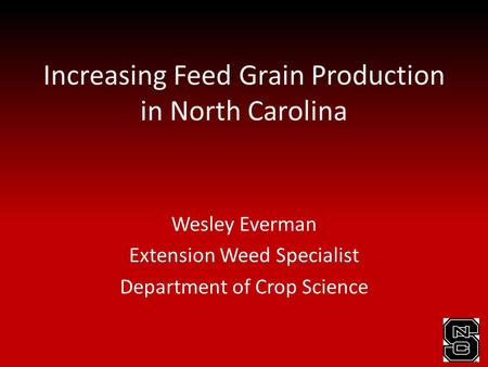 Increasing Feed Grain Production in North Carolina Wesley Everman Extension Weed Specialist Department of Crop Science.