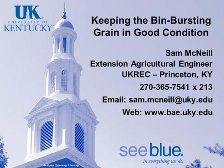 An Equal Opportunity University Keeping the Bin-Bursting Grain in Good Condition Sam McNeill Extension Agricultural Engineer UKREC – Princeton, KY 270-365-7541.