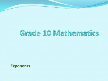 Exponents. Unit 2 Exponents Curriculum Statement Revise all laws of exponents learnt in Grade 9 Use the laws of exponents to simplify expressions and.