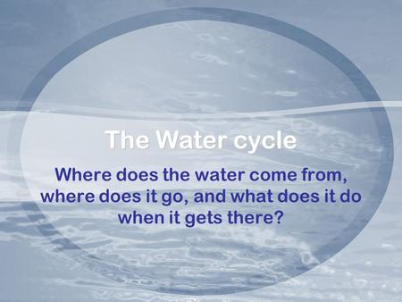 The Water cycle Where does the water come from, where does it go, and what does it do when it gets there?