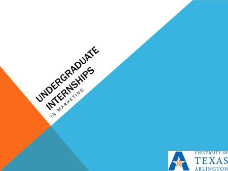 UNDERGRADUATE INTERNSHIPS IN MARKETING. WHY SHOULD I CARE?  Paid Internship for a semester  Looks great on a resume  Counts for advanced business elective.