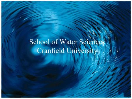 School of Water Sciences School of Water Sciences Cranfield University.