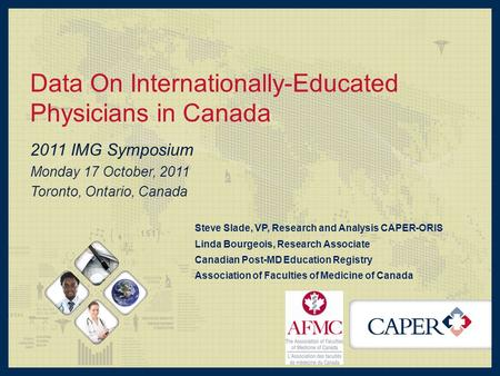 Data On Internationally-Educated Physicians in Canada 2011 IMG Symposium Monday 17 October, 2011 Toronto, Ontario, Canada Steve Slade, VP, Research and.