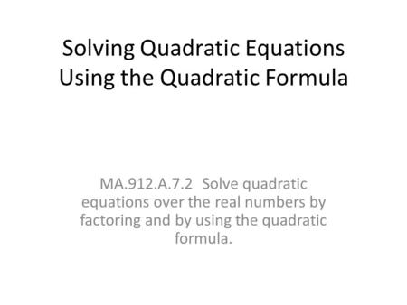 Solving Quadratic Equations Using the Quadratic Formula MA.912.A.7.2 Solve quadratic equations over the real numbers by factoring and by using the quadratic.