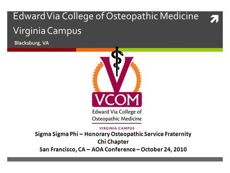  Edward Via College of Osteopathic Medicine Virginia Campus Blacksburg, VA Sigma Sigma Phi – Honorary Osteopathic Service Fraternity Chi Chapter San Francisco,