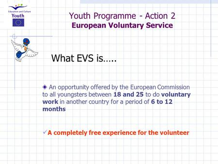 Youth Programme - Action 2 European Voluntary Service An opportunity offered by the European Commission to all youngsters between 18 and 25 to do voluntary.