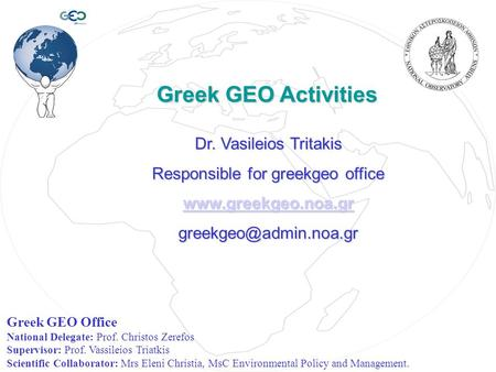 Greek GEO Activities Greek GEO Activities Dr. Vasileios Tritakis Responsible for greekgeo office  Greek GEO Office.