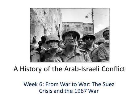 A History of the Arab-Israeli Conflict Week 6: From War to War: The Suez Crisis and the 1967 War.