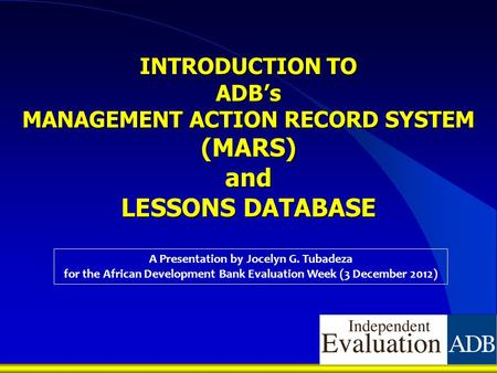 INTRODUCTION TO ADB's MANAGEMENT ACTION RECORD SYSTEM (MARS) and LESSONS DATABASE A Presentation by Jocelyn G. Tubadeza for the African Development Bank.