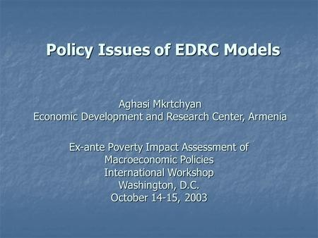 Policy Issues of EDRC Models Ex-ante Poverty Impact Assessment of Macroeconomic Policies International Workshop Washington, D.C. October 14-15, 2003 Aghasi.