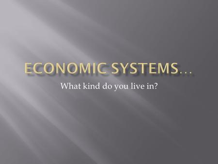 What kind do you live in?.  Systems that answer the three basic economic questions of what, how, and for whom  Incentives:  An incentive is what motivates.