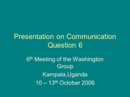 Presentation on Communication Question 6 6 th Meeting of the Washington Group Kampala,Uganda 10 – 13 th October 2006.