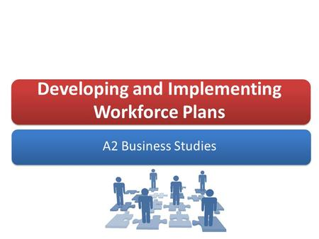 Developing and Implementing Workforce Plans A2 Business Studies.