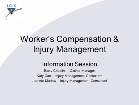 Worker's Compensation & Injury Management Information Session Barry Chaplin – Claims Manager Katy Carr – Injury Management Consultant Jeannie Marlow –