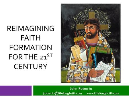REIMAGINING FAITH FORMATION FOR THE 21 ST CENTURY John Roberto
