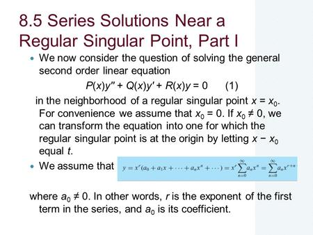 8.5 Series Solutions Near a Regular Singular Point, Part I We now consider the question of solving the general second order linear equation P(x)y'' + Q(x)y'