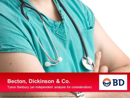 Becton, Dickinson & Co. Tyson Banbury (an independent analysis for consideration) 2009 Annual Report: http://media.corporate-ir.net/media_files/irol/64/64106/reports/AR09/ataglance_med.html.