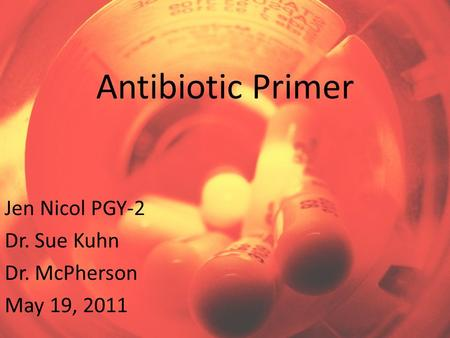 Antibiotic Primer Jen Nicol PGY-2 Dr. Sue Kuhn Dr. McPherson May 19, 2011.