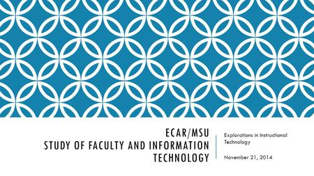 ECAR/MSU STUDY OF FACULTY AND INFORMATION TECHNOLOGY Explorations in Instructional Technology November 21, 2014.