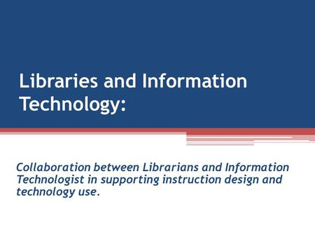 Libraries and Information Technology: Collaboration between Librarians and Information Technologist in supporting instruction design and technology use.