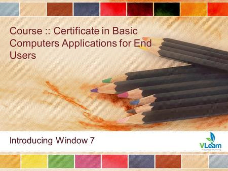 Course :: Certificate in Basic Computers Applications for End Users Introducing Window 7.