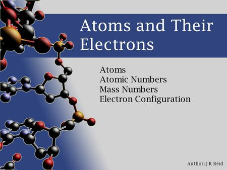 Author: J R Reid Atoms and Their Electrons Atoms Atomic Numbers Mass Numbers Electron Configuration.