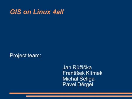 GIS on Linux 4all Project team: Jan Růžička František Klímek Michal Šeliga Pavel Děrgel.