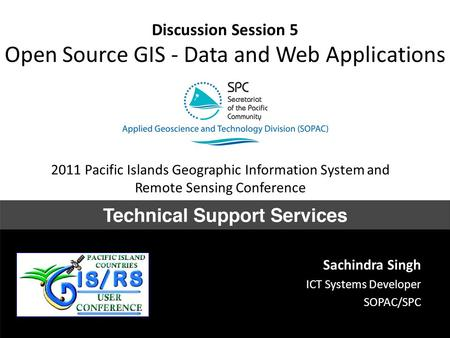Discussion Session 5 Open Source GIS - Data and Web Applications Sachindra Singh ICT Systems Developer SOPAC/SPC 2011 Pacific Islands Geographic Information.