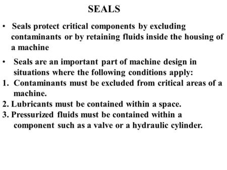 SEALS Seals protect critical components by excluding contaminants or by retaining fluids inside the housing of a machine Seals are an important part of.