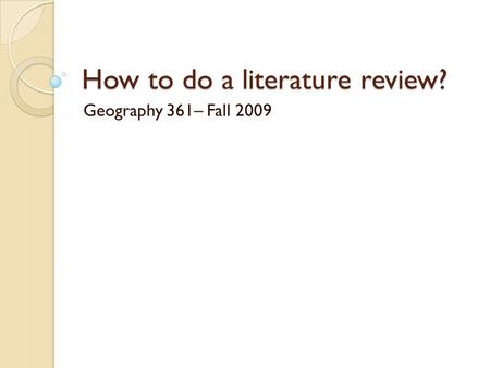 How to do a literature review? Geography 361– Fall 2009.