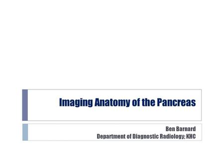 Imaging Anatomy of the Pancreas Ben Barnard Department of Diagnostic Radiology; KHC.