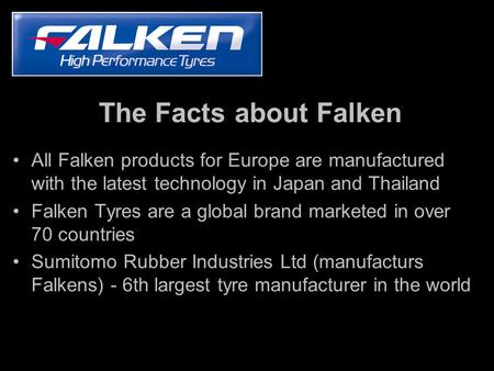 The Facts about Falken All Falken products for Europe are manufactured with the latest technology in Japan and Thailand Falken Tyres are a global brand.