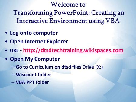Welcome to Transforming PowerPoint: Creating an Interactive Environment using VBA Log onto computer Open Internet Explorer URL -