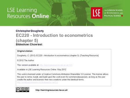 Christopher Dougherty EC220 - Introduction to econometrics (chapter 5) Slideshow: Chow test Original citation: Dougherty, C. (2012) EC220 - Introduction.