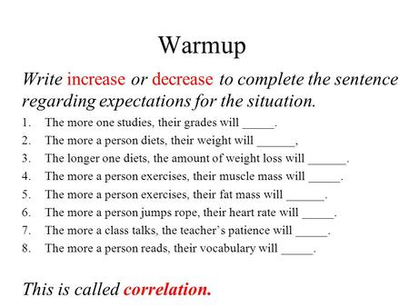 Warmup Write increase or decrease to complete the sentence regarding expectations for the situation. 1.The more one studies, their grades will _____. 2.The.
