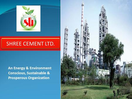 An Energy & Environment Conscious, Sustainable & Prosperous Organization SHREE CEMENT LTD.