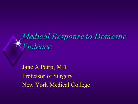 Medical Response to Domestic Violence Jane A Petro, MD Professor of Surgery New York Medical College.